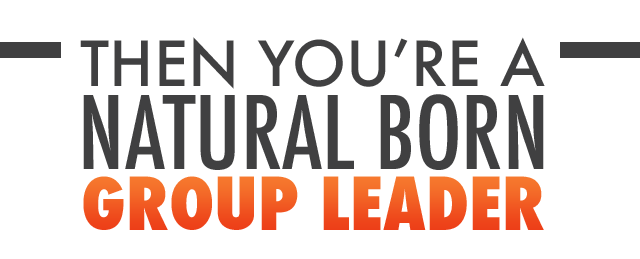 Then you're a natural born GROUP LEADER!