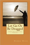 Let Go Or Be Dragged: A Book Of Conscious Choices